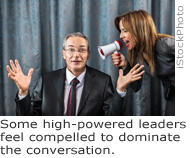 Some high-powered leaders feel compelled to dominate the conversation.