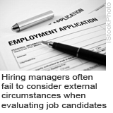 Hiring managers often fail to consider external circumstances when evaluating job candidates.